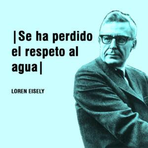 Se ha perdido el respeto al agua Loren Eisely aydoagua